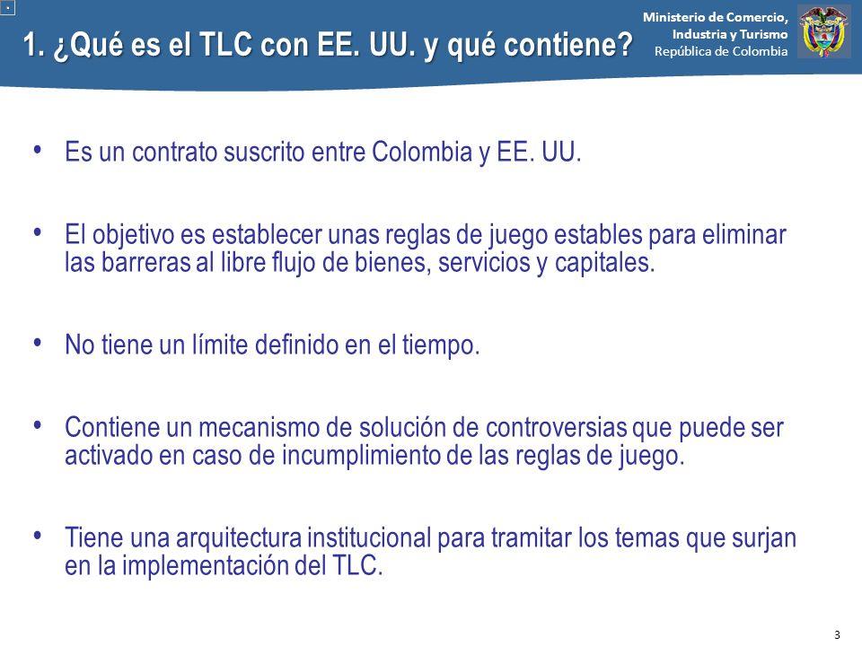 Ministerio de Comercio, Industria y Turismo República de Colombia 1. ¿Qué es el TLC con EE. UU. y qué contiene? Es un contrato suscrito entre Colombia