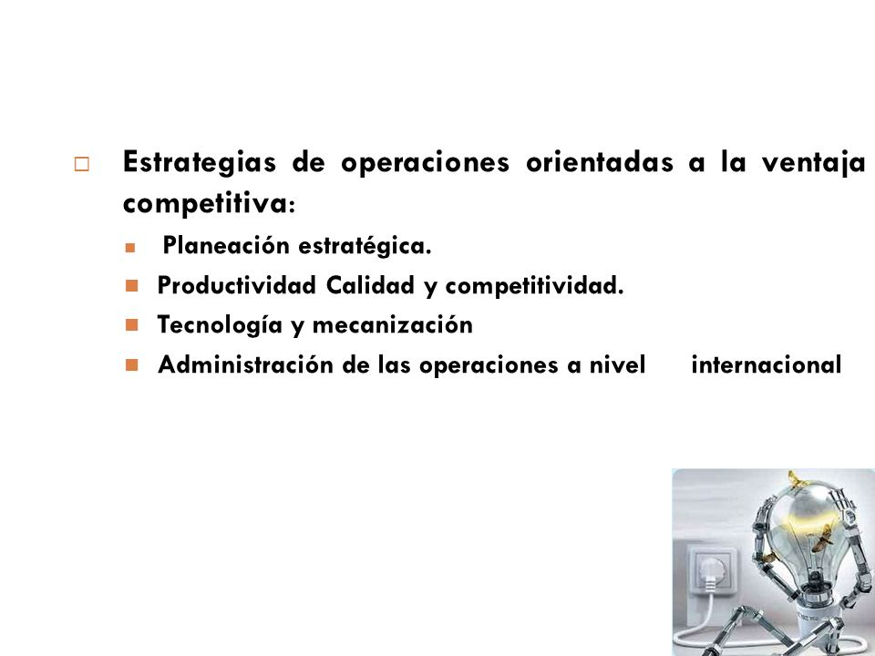 Estrategias de operaciones orientadas a la ventaja competitiva : Planeación estratégica. Productividad Calidad y competitividad. Tecnología y mecaniza