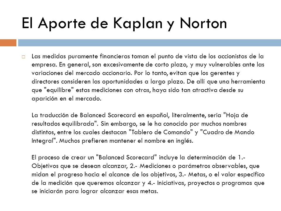 El Aporte de Kaplan y Norton Las medidas puramente financieras toman el punto de vista de los accionistas de la empresa. En general, son excesivamente