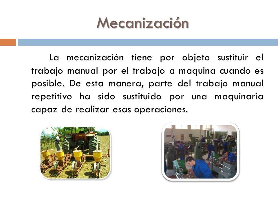 Mecanización La mecanización tiene por objeto sustituir el trabajo manual por el trabajo a maquina cuando es posible. De esta manera, parte del trabaj