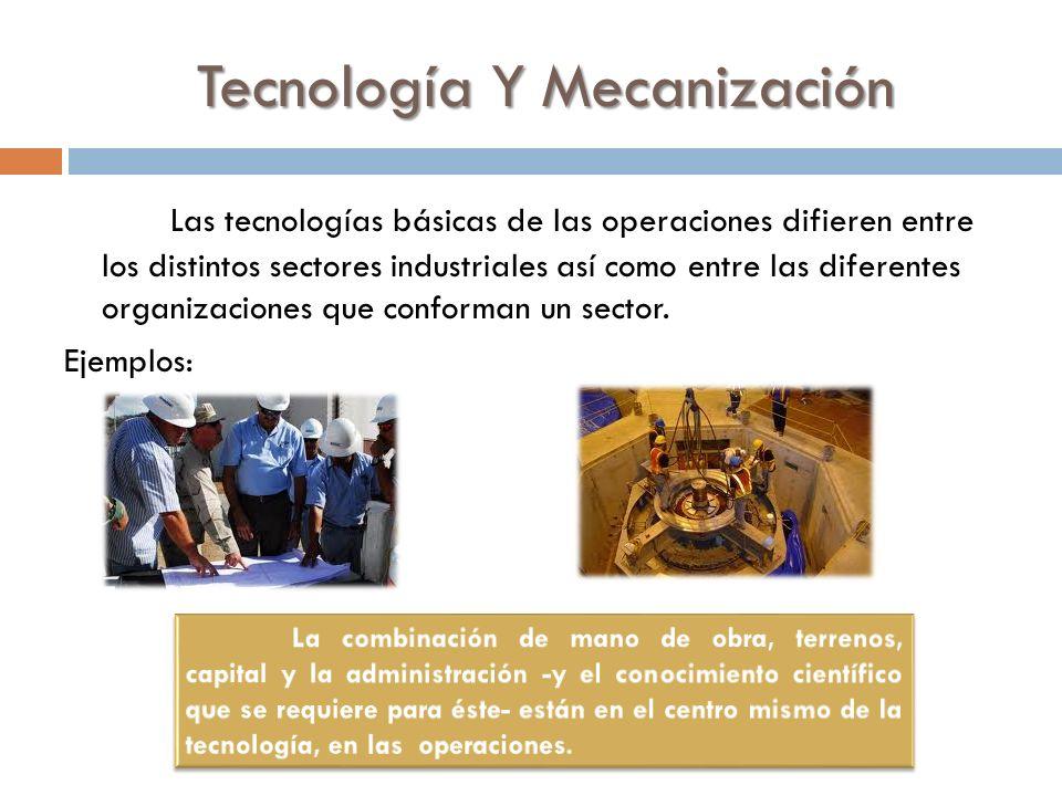 Tecnología Y Mecanización Las tecnologías básicas de las operaciones difieren entre los distintos sectores industriales así como entre las diferentes