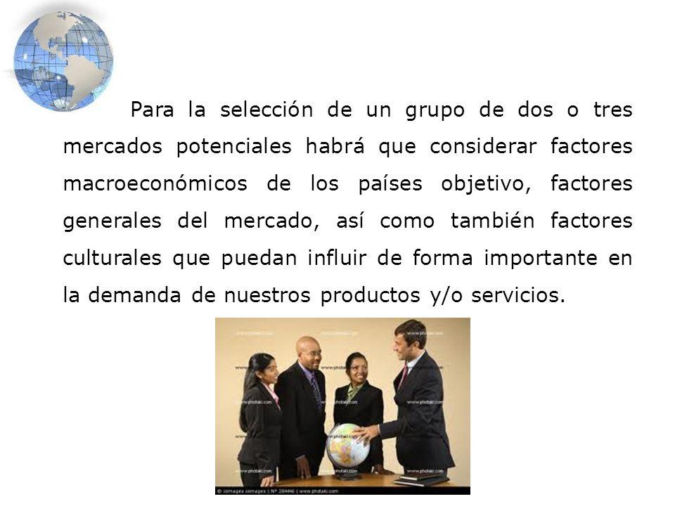 Para la selección de un grupo de dos o tres mercados potenciales habrá que considerar factores macroeconómicos de los países objetivo, factores genera