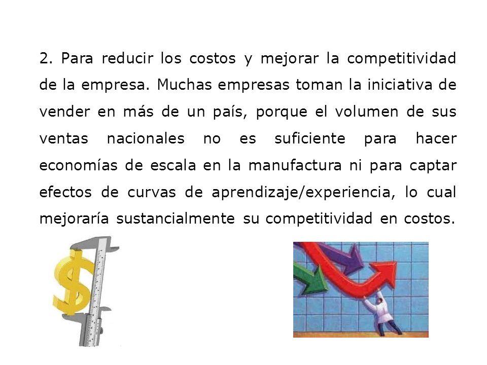 2. Para reducir los costos y mejorar la competitividad de la empresa. Muchas empresas toman la iniciativa de vender en más de un país, porque el volum