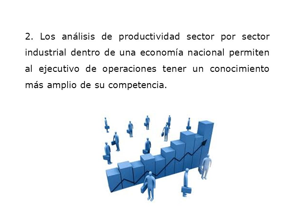 2. Los análisis de productividad sector por sector industrial dentro de una economía nacional permiten al ejecutivo de operaciones tener un conocimien