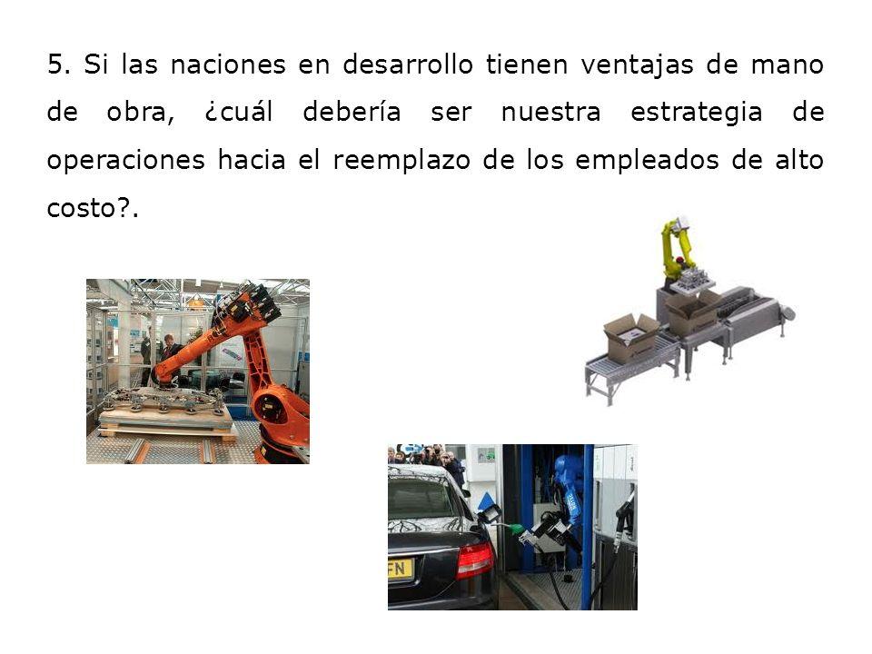 5. Si las naciones en desarrollo tienen ventajas de mano de obra, ¿cuál debería ser nuestra estrategia de operaciones hacia el reemplazo de los emplea
