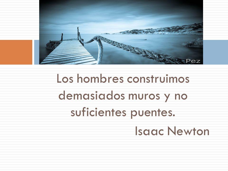 Los hombres construimos demasiados muros y no suficientes puentes. Isaac Newton
