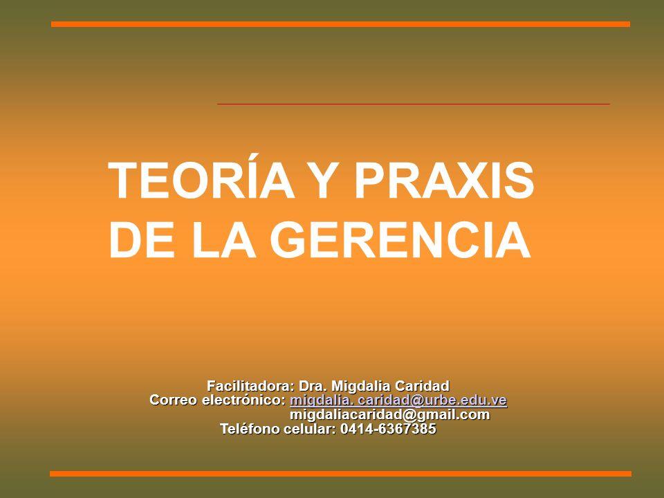 TEORÍA Y PRAXIS DE LA GERENCIA Facilitadora: Dra. Migdalia Caridad Correo electrónico: migdalia.