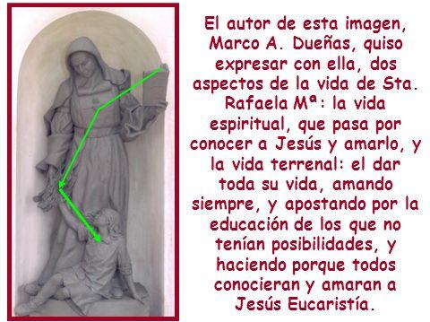 El autor de esta imagen, Marco A. Dueñas, quiso expresar con ella, dos aspectos de la vida de Sta. Rafaela Mª: la vida espiritual, que pasa por conoce