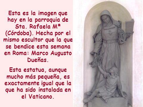 Esta es la imagen que hay en la parroquia de Sta. Rafaela Mª (Córdoba). Hecha por el mismo escultor que la que se bendice esta semana en Roma: Marco A
