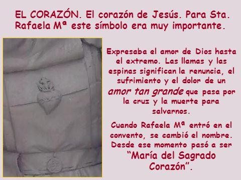 EL CORAZÓN. El corazón de Jesús. Para Sta. Rafaela Mª este símbolo era muy importante. Expresaba el amor de Dios hasta el extremo. Las llamas y las es
