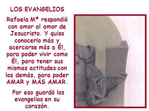 LOS EVANGELIOS Rafaela Mª respondió con amor al amor de Jesucristo. Y quiso conocerlo más y acercarse más a Él, para poder vivir como Él, para tener s