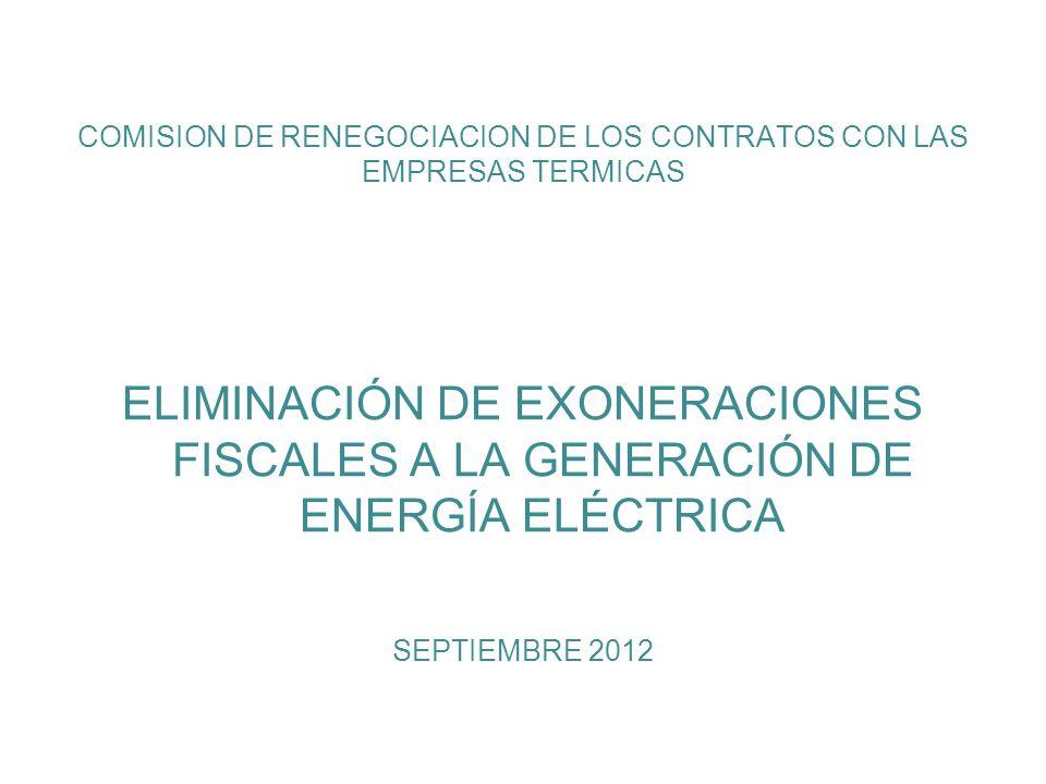 COMISION DE RENEGOCIACION DE LOS CONTRATOS CON LAS EMPRESAS TERMICAS ELIMINACIÓN DE EXONERACIONES FISCALES A LA GENERACIÓN DE ENERGÍA ELÉCTRICA SEPTIEMBRE 2012