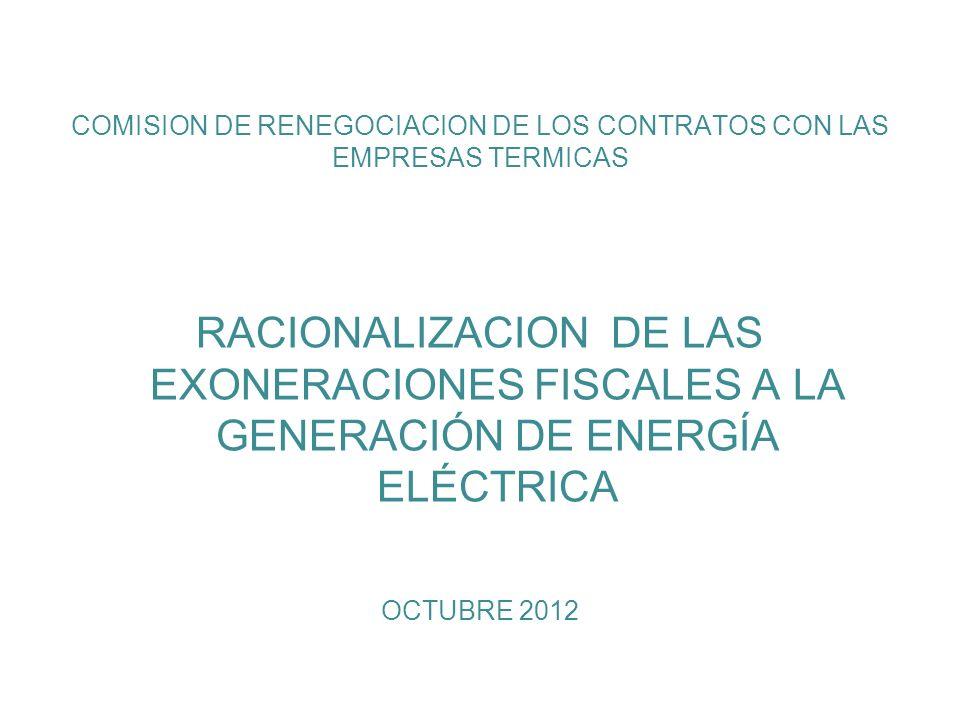 COMISION DE RENEGOCIACION DE LOS CONTRATOS CON LAS EMPRESAS TERMICAS RACIONALIZACION DE LAS EXONERACIONES FISCALES A LA GENERACIÓN DE ENERGÍA ELÉCTRICA OCTUBRE 2012