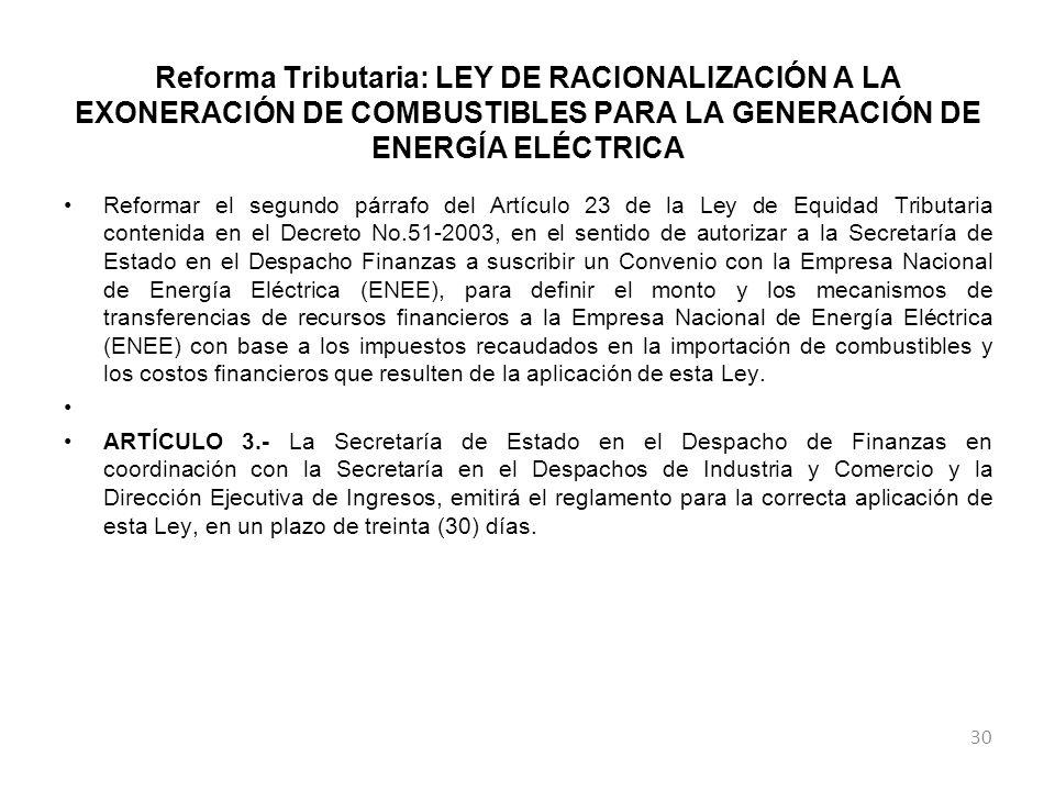 Reforma Tributaria: LEY DE RACIONALIZACIÓN A LA EXONERACIÓN DE COMBUSTIBLES PARA LA GENERACIÓN DE ENERGÍA ELÉCTRICA Reformar el segundo párrafo del Artículo 23 de la Ley de Equidad Tributaria contenida en el Decreto No.51-2003, en el sentido de autorizar a la Secretaría de Estado en el Despacho Finanzas a suscribir un Convenio con la Empresa Nacional de Energía Eléctrica (ENEE), para definir el monto y los mecanismos de transferencias de recursos financieros a la Empresa Nacional de Energía Eléctrica (ENEE) con base a los impuestos recaudados en la importación de combustibles y los costos financieros que resulten de la aplicación de esta Ley.