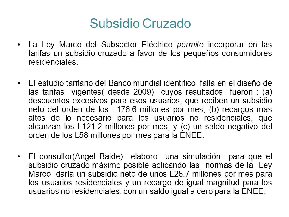 Subsidio Cruzado en Tarifas de la ENEE(Banco Mundial marzo 2010) Las tarifas de la ENEE subsidian el consumo residencial hasta los 1,450 Kwh/mes.