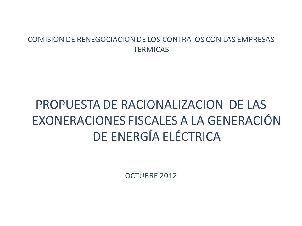COMISION DE RENEGOCIACION DE LOS CONTRATOS CON LAS EMPRESAS TERMICAS PROPUESTA DE RACIONALIZACION DE LAS EXONERACIONES FISCALES A LA GENERACIÓN DE ENERGÍA ELÉCTRICA OCTUBRE 2012