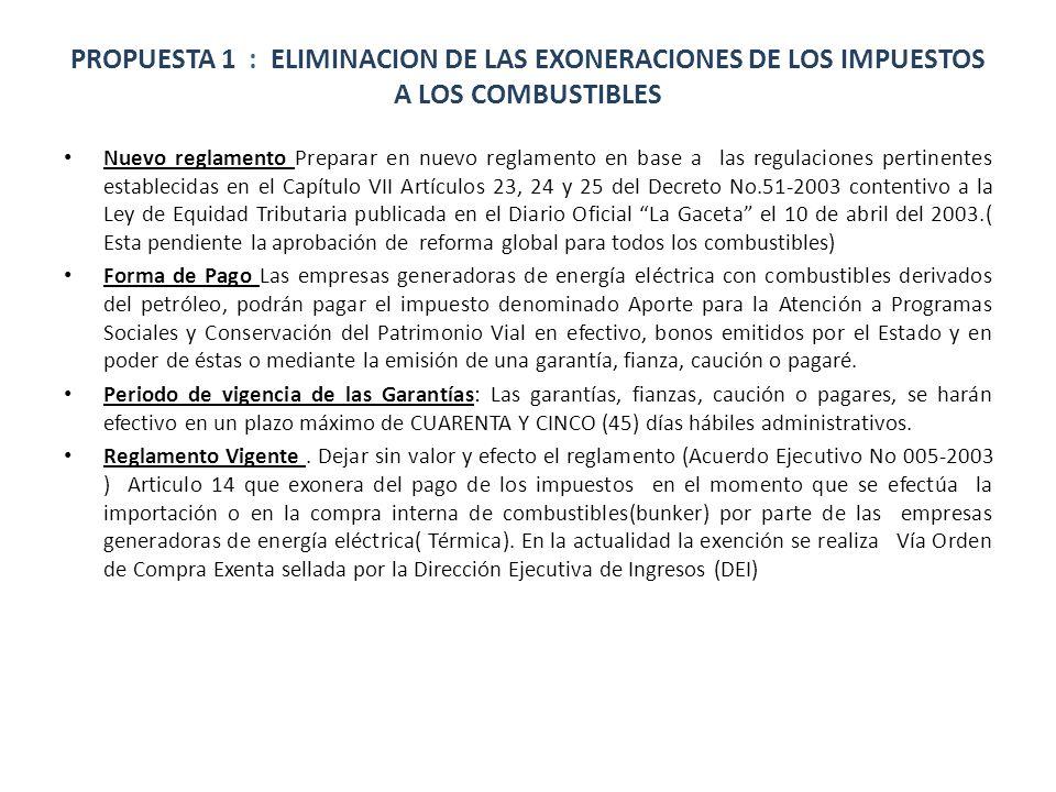 PROPUESTA 1 : ELIMINACION DE LAS EXONERACIONES DE LOS IMPUESTOS A LOS COMBUSTIBLES Nuevo reglamento Preparar en nuevo reglamento en base a las regulaciones pertinentes establecidas en el Capítulo VII Artículos 23, 24 y 25 del Decreto No.51-2003 contentivo a la Ley de Equidad Tributaria publicada en el Diario Oficial La Gaceta el 10 de abril del 2003.( Esta pendiente la aprobación de reforma global para todos los combustibles) Forma de Pago Las empresas generadoras de energía eléctrica con combustibles derivados del petróleo, podrán pagar el impuesto denominado Aporte para la Atención a Programas Sociales y Conservación del Patrimonio Vial en efectivo, bonos emitidos por el Estado y en poder de éstas o mediante la emisión de una garantía, fianza, caución o pagaré.