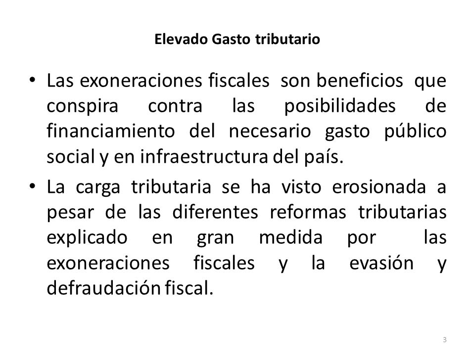 Elevado Gasto tributario Las exoneraciones fiscales son beneficios que conspira contra las posibilidades de financiamiento del necesario gasto público social y en infraestructura del país.