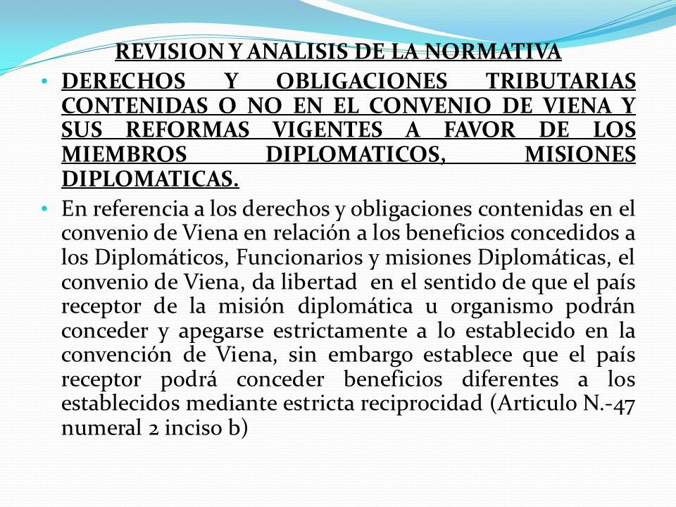 REVISION Y ANALISIS DE LA NORMATIVA DERECHOS Y OBLIGACIONES TRIBUTARIAS CONTENIDAS O NO EN EL CONVENIO DE VIENA Y SUS REFORMAS VIGENTES A FAVOR DE LOS MIEMBROS DIPLOMATICOS, MISIONES DIPLOMATICAS.