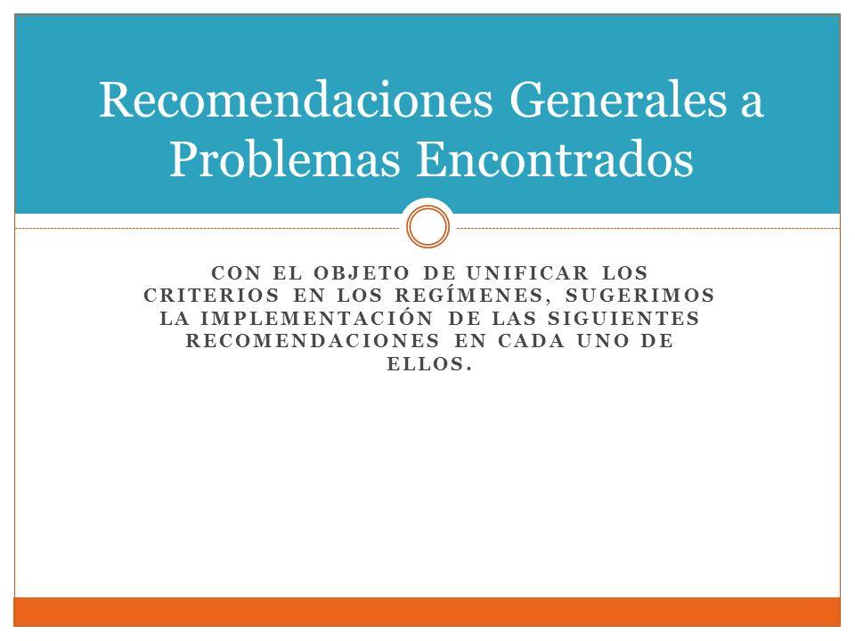 CON EL OBJETO DE UNIFICAR LOS CRITERIOS EN LOS REGÍMENES, SUGERIMOS LA IMPLEMENTACIÓN DE LAS SIGUIENTES RECOMENDACIONES EN CADA UNO DE ELLOS. Recomend