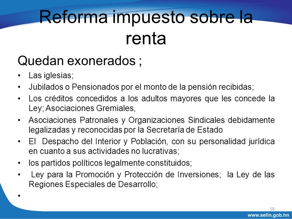 Reforma impuesto sobre la renta Quedan exonerados ; Las iglesias; Jubilados o Pensionados por el monto de la pensión recibidas; Los créditos concedido