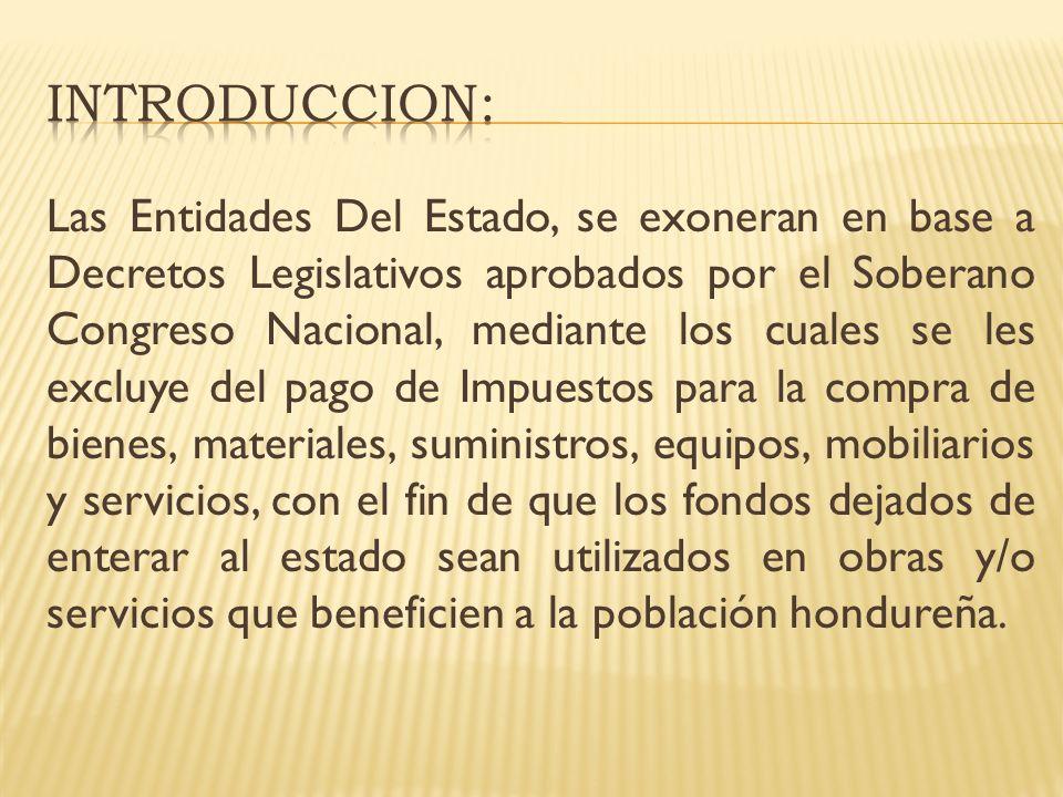 Algunos de estos entes, están exonerados amparados en la Constitución de la República de Honduras con el fin de hacer efectivos los derechos constitucionales de los ciudadanos y de igual forma estos beneficios fiscales están contenidos en Decretos especiales.