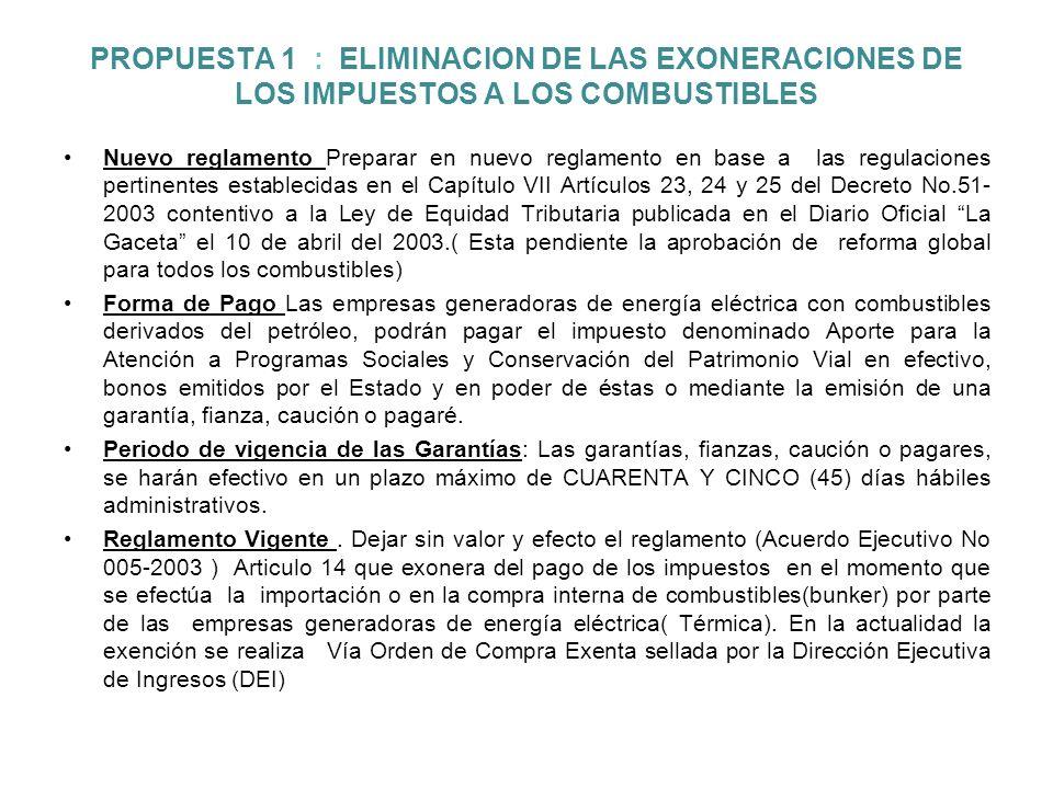 PROPUESTA 1 : ELIMINACION DE LAS EXONERACIONES DE LOS IMPUESTOS A LOS COMBUSTIBLES Nuevo reglamento Preparar en nuevo reglamento en base a las regulaciones pertinentes establecidas en el Capítulo VII Artículos 23, 24 y 25 del Decreto No.51- 2003 contentivo a la Ley de Equidad Tributaria publicada en el Diario Oficial La Gaceta el 10 de abril del 2003.( Esta pendiente la aprobación de reforma global para todos los combustibles) Forma de Pago Las empresas generadoras de energía eléctrica con combustibles derivados del petróleo, podrán pagar el impuesto denominado Aporte para la Atención a Programas Sociales y Conservación del Patrimonio Vial en efectivo, bonos emitidos por el Estado y en poder de éstas o mediante la emisión de una garantía, fianza, caución o pagaré.