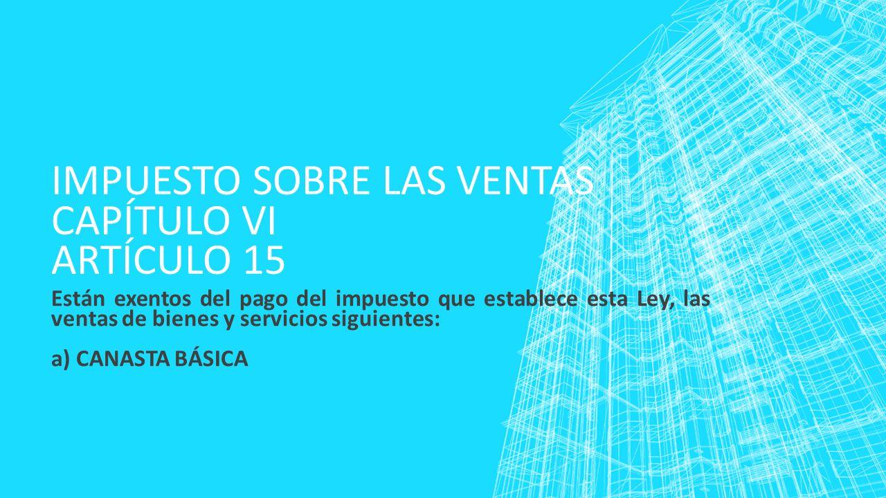 IMPUESTO SOBRE LAS VENTAS CAPÍTULO VI ARTÍCULO 15 Están exentos del pago del impuesto que establece esta Ley, las ventas de bienes y servicios siguien