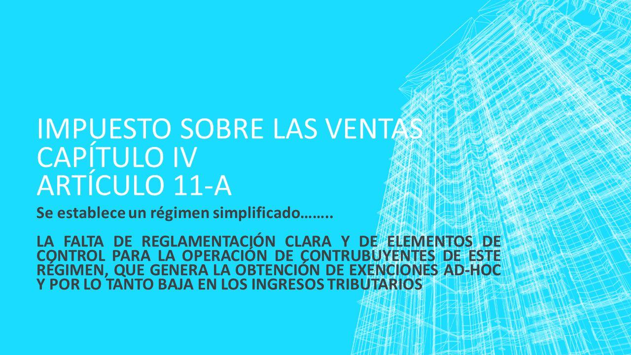 IMPUESTO SOBRE LAS VENTAS CAPÍTULO IV ARTÍCULO 11-A Se establece un régimen simplificado…….. LA FALTA DE REGLAMENTACIÓN CLARA Y DE ELEMENTOS DE CONTRO