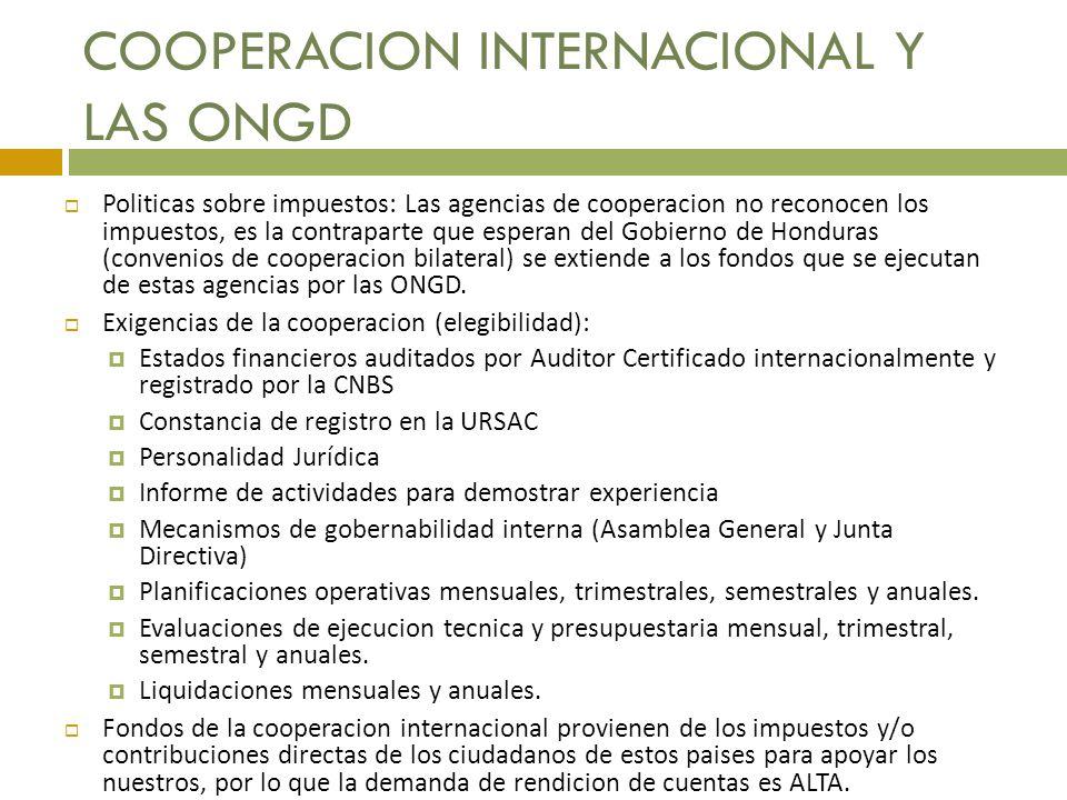 COOPERACION INTERNACIONAL Y LAS ONGD Politicas sobre impuestos: Las agencias de cooperacion no reconocen los impuestos, es la contraparte que esperan del Gobierno de Honduras (convenios de cooperacion bilateral) se extiende a los fondos que se ejecutan de estas agencias por las ONGD.