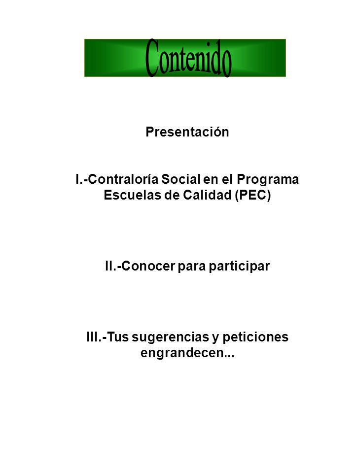 Presentación I.-Contraloría Social en el Programa Escuelas de Calidad (PEC) II.-Conocer para participar III.-Tus sugerencias y peticiones engrandecen.