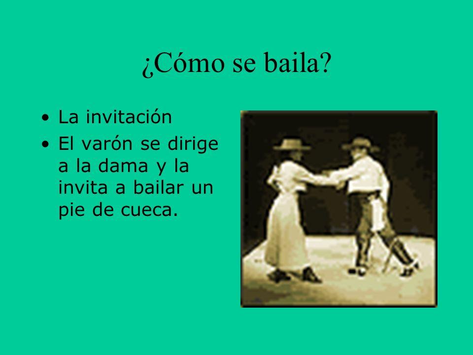 ¿Cómo se baila? La invitación El varón se dirige a la dama y la invita a bailar un pie de cueca.