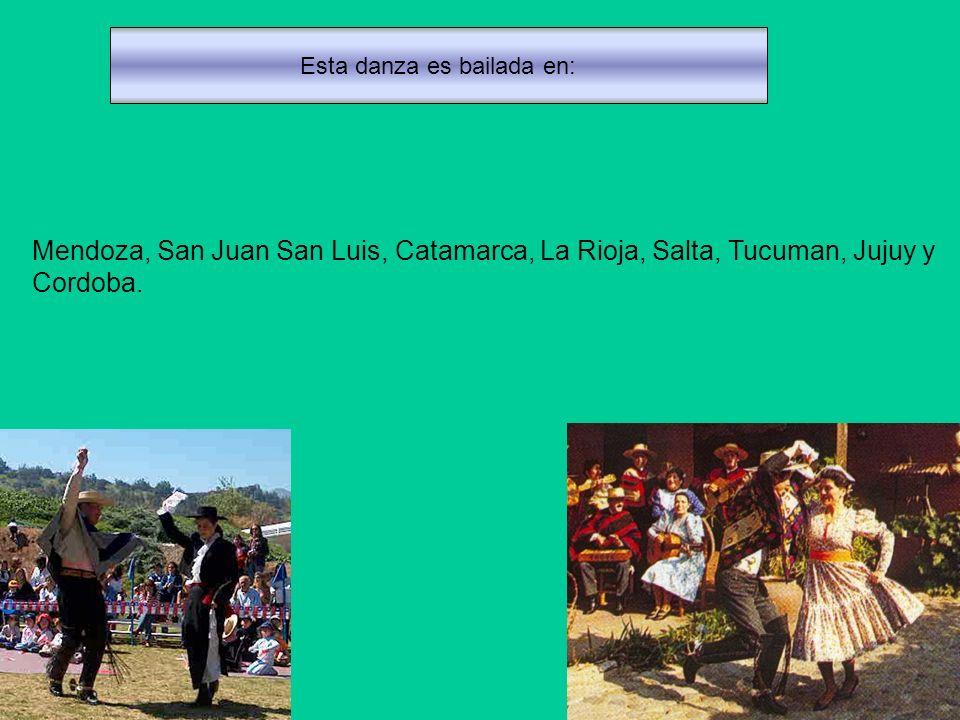 Esta danza es bailada en: Mendoza, San Juan San Luis, Catamarca, La Rioja, Salta, Tucuman, Jujuy y Cordoba.