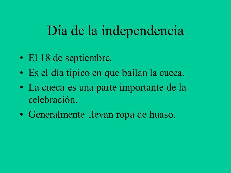 Día de la independencia El 18 de septiembre. Es el día tipico en que bailan la cueca. La cueca es una parte importante de la celebración. Generalmente
