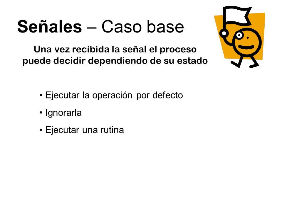 Señales – Ejemplo void main () { signal(SIGINT, rutina); signal(SIGUSR1, rutina); while(1) { printf(Hola Mundo\n); } void rutina (int n) { switch (n) { case SIGINT: printf(No salgo nada… te cabio\n); break; case SIGUSR1: printf(LLEGO SIGUSR1\n); break; }