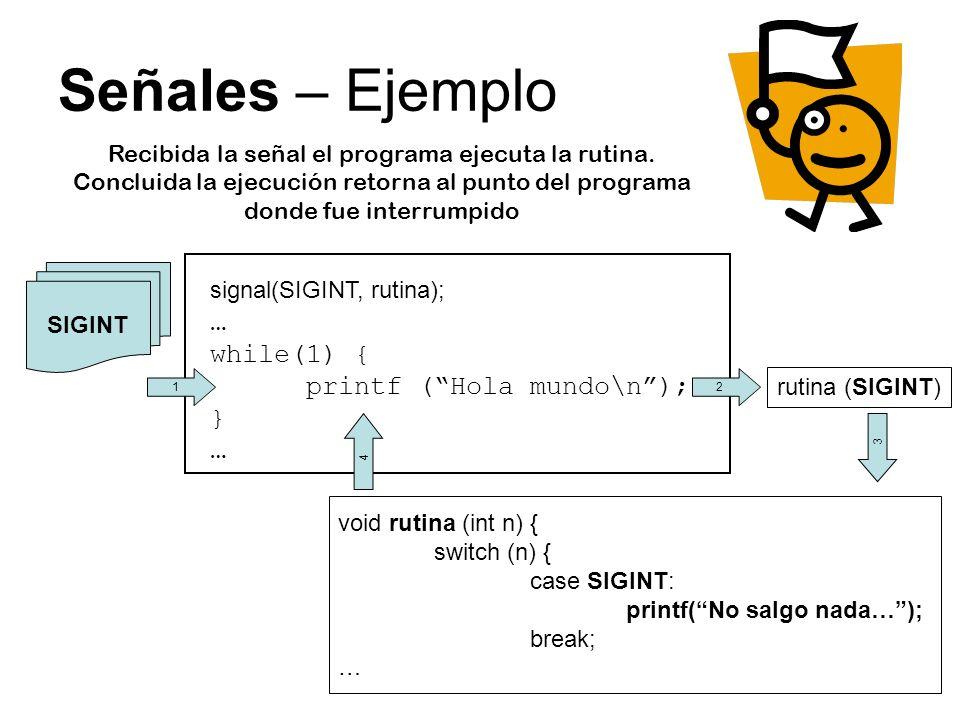Señales – Ejemplo signal(SIGINT, rutina); … while(1) { printf (Hola mundo\n); } … SIGINT void rutina (int n) { switch (n) { case SIGINT: printf(No salgo nada…); break; … 2 rutina (SIGINT) 3 1 4 Recibida la señal el programa ejecuta la rutina.