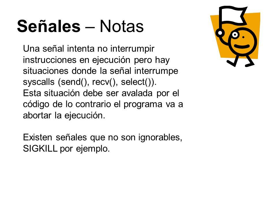 Señales – Notas Una señal intenta no interrumpir instrucciones en ejecución pero hay situaciones donde la señal interrumpe syscalls (send(), recv(), select()).