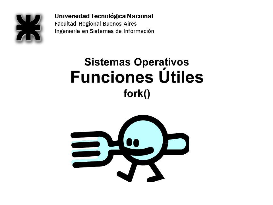 Universidad Tecnológica Nacional Facultad Regional Buenos Aires Ingeniería en Sistemas de Información Funciones Útiles fork() Sistemas Operativos