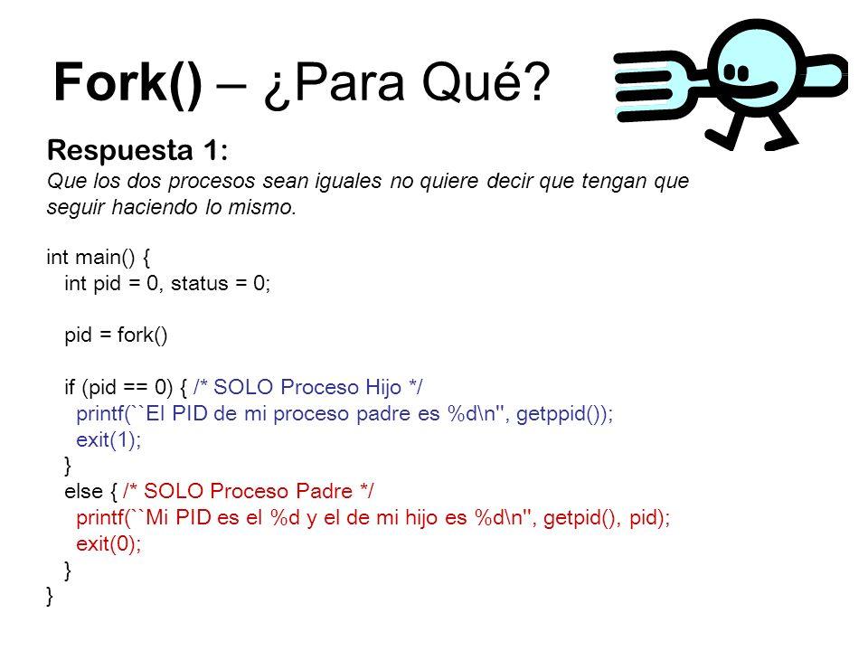 Fork() – ¿Para Qué? Respuesta 1: Que los dos procesos sean iguales no quiere decir que tengan que seguir haciendo lo mismo. int main() { int pid = 0,