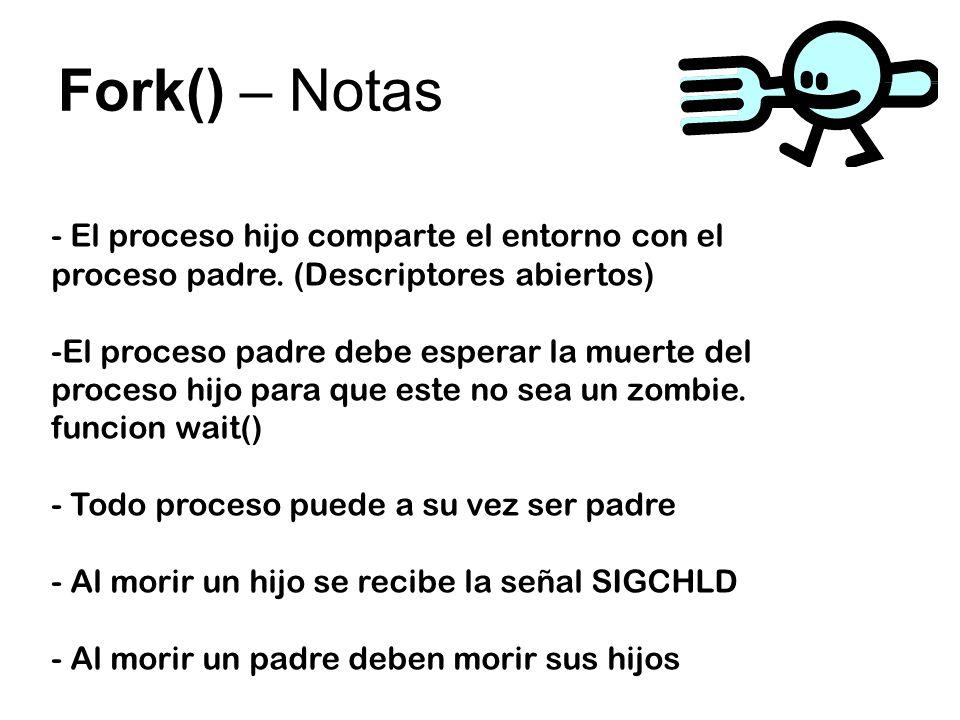 Fork() – Notas - El proceso hijo comparte el entorno con el proceso padre. (Descriptores abiertos) -El proceso padre debe esperar la muerte del proces