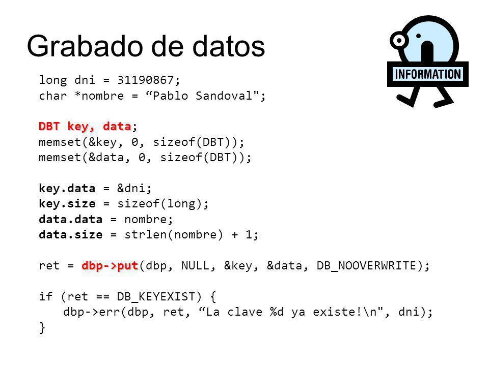 long dni = 31190867; char *nombre = Pablo Sandoval ; DBT key, data DBT key, data; memset(&key, 0, sizeof(DBT)); memset(&data, 0, sizeof(DBT)); key.data = &dni; key.size = sizeof(long); data.data = nombre; data.size = strlen(nombre) + 1; dbp->put ret = dbp->put(dbp, NULL, &key, &data, DB_NOOVERWRITE); if (ret == DB_KEYEXIST) { dbp->err(dbp, ret, La clave %d ya existe!\n , dni); } Grabado de datos