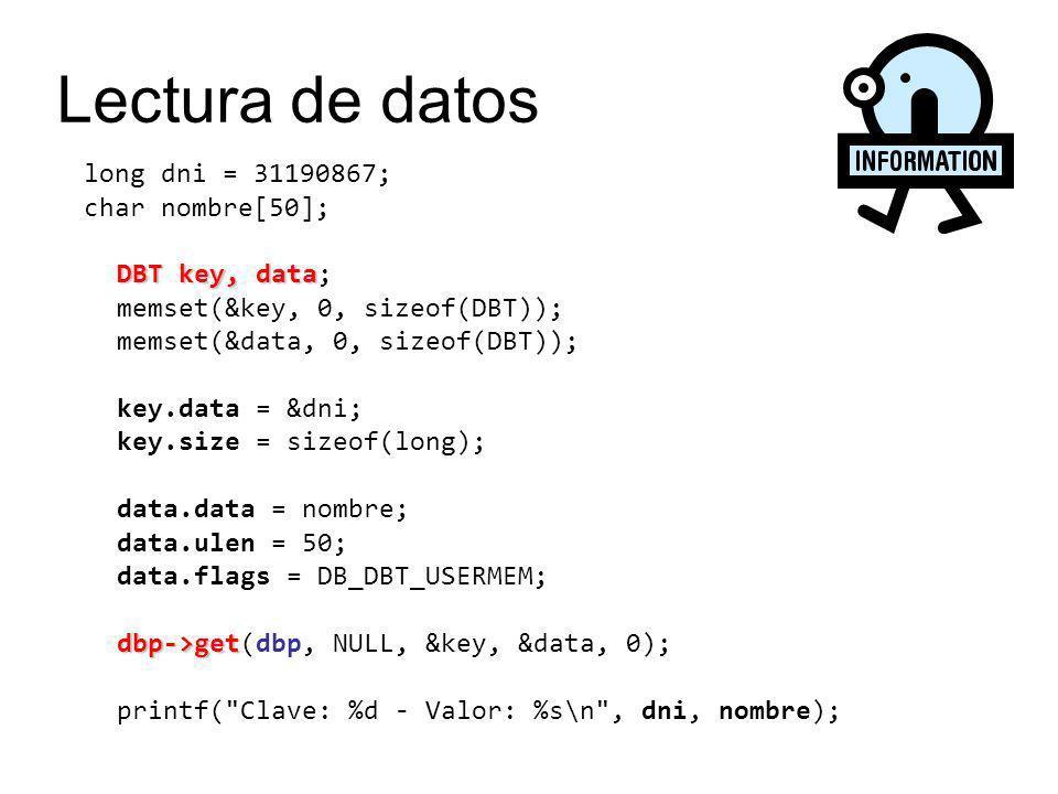 long dni = 31190867; DBT key DBT key; memset(&key, 0, sizeof(DBT)); key.data = &dni; key.size = sizeof(long); dbp->del dbp->del(dbp, NULL, &key, 0); Borrado de datos