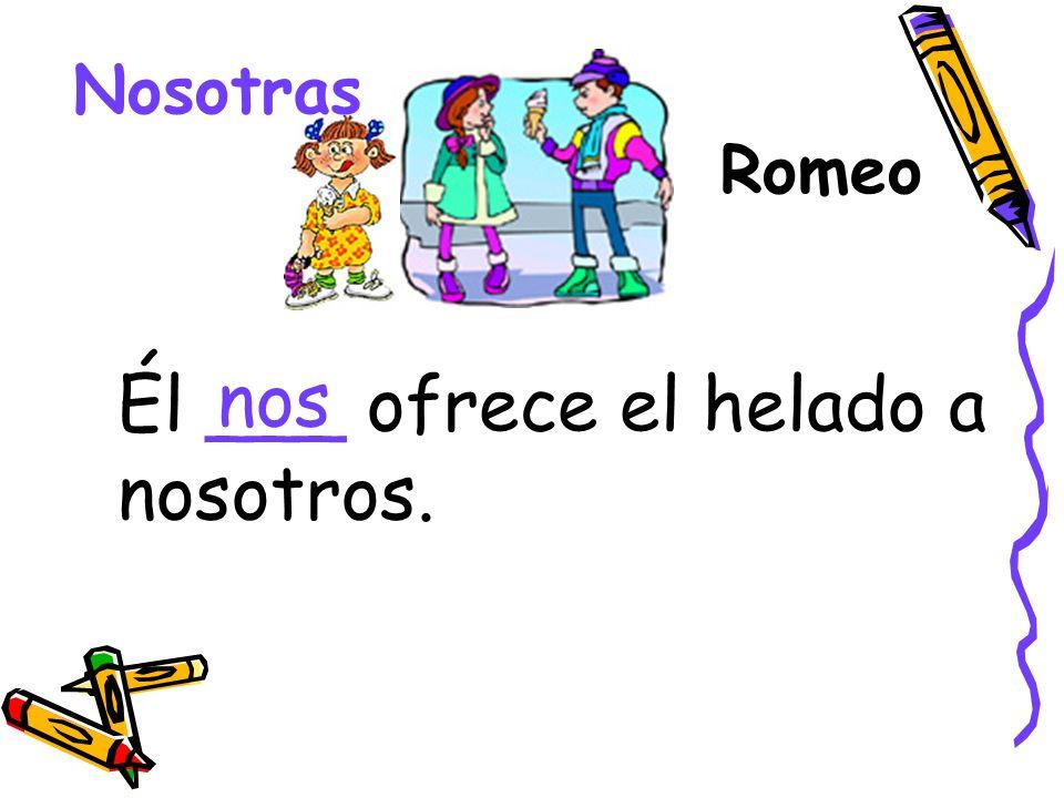 Romeo Nosotras Él ___ ofrece el helado a nosotros. nos