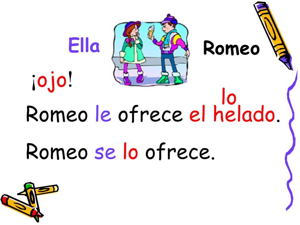 Romeo Ella Romeo le ofrece el helado. Romeo se lo ofrece. ¡ ojo ! lo
