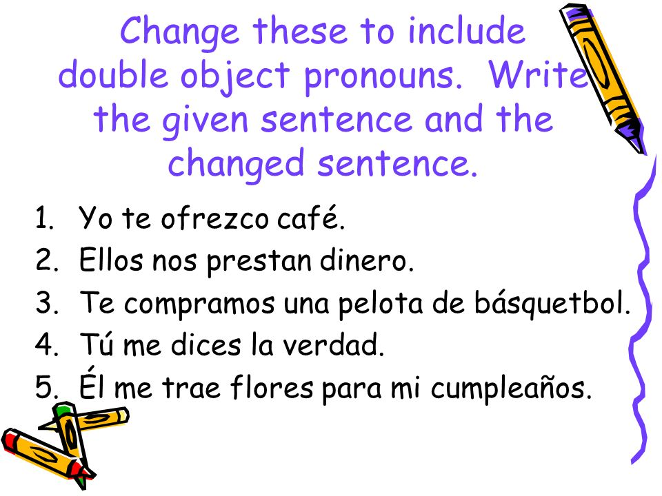 Change these to include double object pronouns. Write the given sentence and the changed sentence. 1.Yo te ofrezco café. 2.Ellos nos prestan dinero. 3