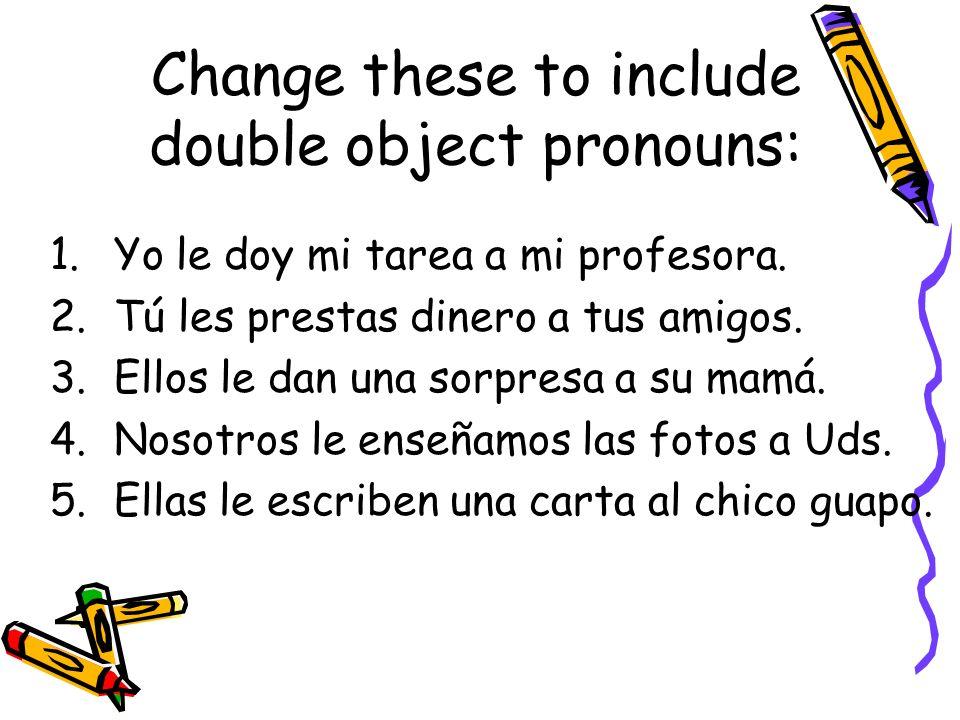Change these to include double object pronouns: 1.Yo le doy mi tarea a mi profesora. 2.Tú les prestas dinero a tus amigos. 3.Ellos le dan una sorpresa