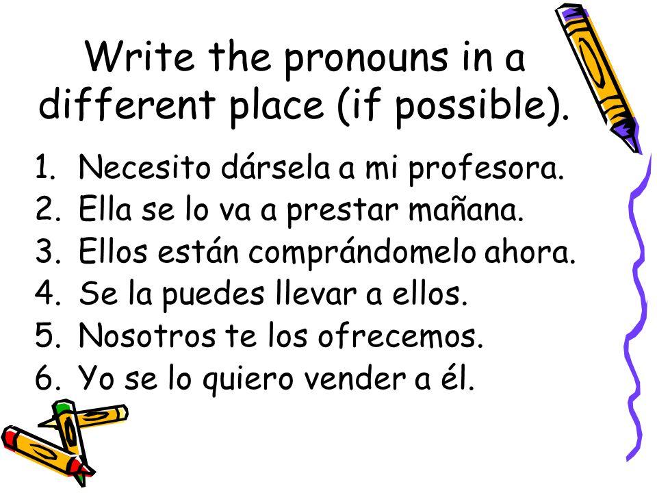 Write the pronouns in a different place (if possible). 1.Necesito dársela a mi profesora. 2.Ella se lo va a prestar mañana. 3.Ellos están comprándomel