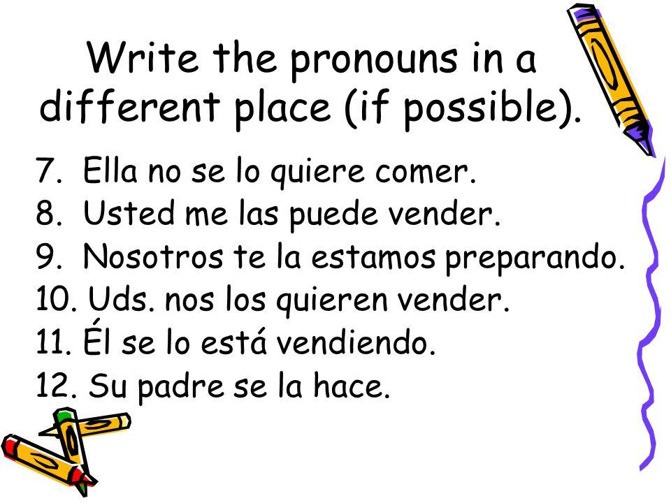 Write the pronouns in a different place (if possible). 7. Ella no se lo quiere comer. 8. Usted me las puede vender. 9. Nosotros te la estamos preparan