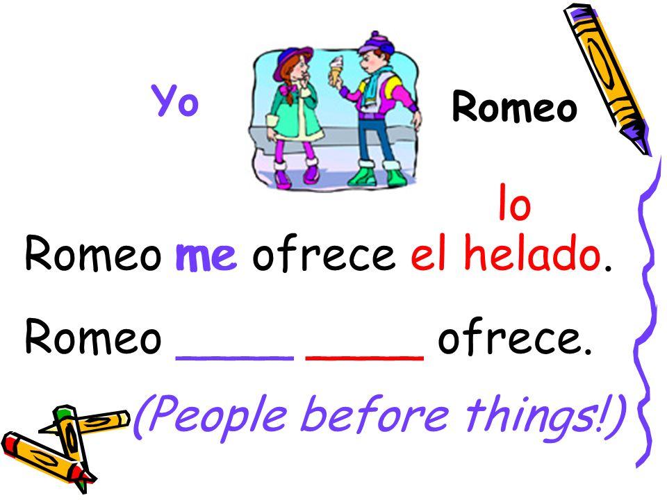 Romeo Yo Romeo me ofrece el helado. Romeo ____ ____ ofrece. me lo (People before things!)