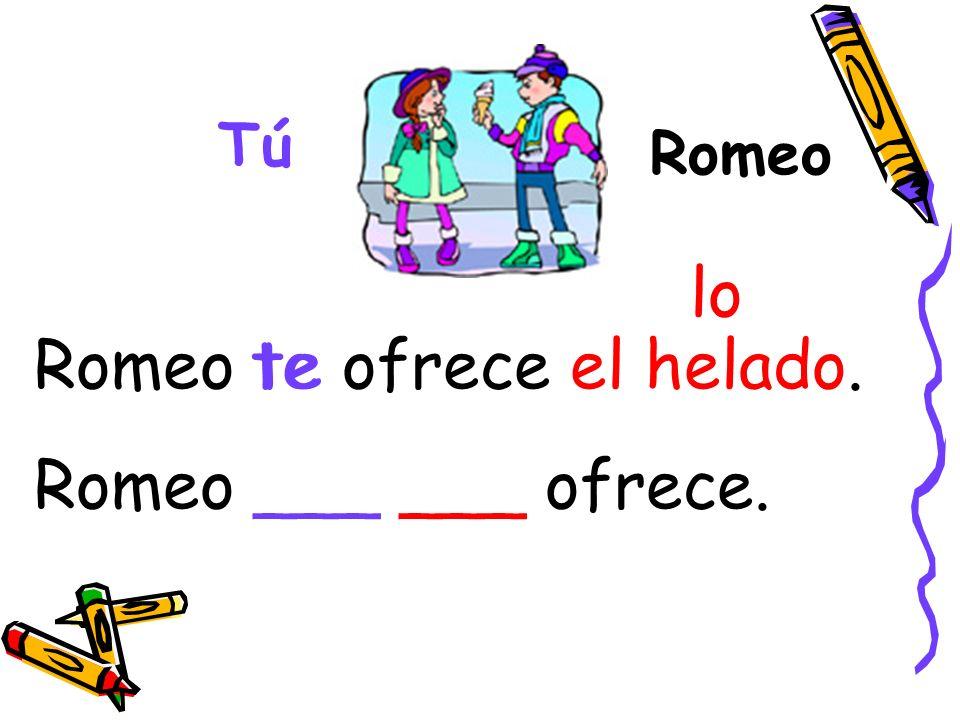 Romeo Tú Romeo te ofrece el helado. Romeo ___ ___ ofrece. te lo